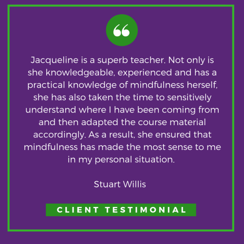 Client TestimonialJacqueline is a superb teacher. Not only is she knowledgeable, experienced and has a practical knowledge of mindfulness herself, she has also taken the time to sensitively understand where I have.png